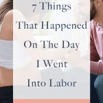 Are you pregnant and wondering what 'going into labor' will actually look like? These are 7 of the things that happened to me on the day I went into labor.